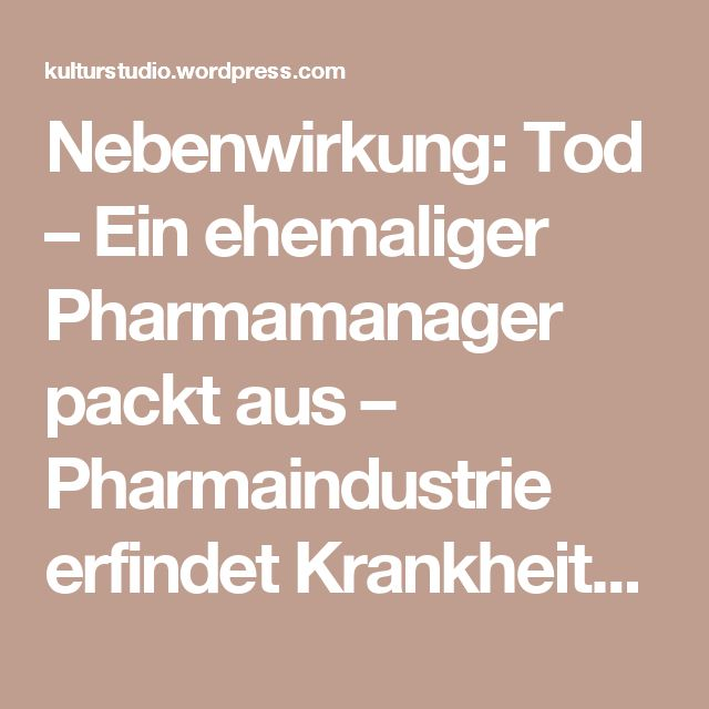 Nebenwirkung: Tod – Ein ehemaliger Pharmamanager packt aus – Pharmaindustrie erfindet Krankheiten zu vorhandenen Produkten | Kulturstudio