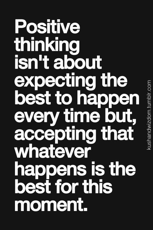 Pensamento positivo, não é esperar que o melhor aconteça sempre, mas aceitar que aconteça o que acontecer, é o melhor para este momento.                                                                                                                                                      More