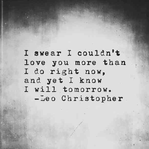 I swear I couldn't love you more than I do right now, and yet I know I will tomorrow.