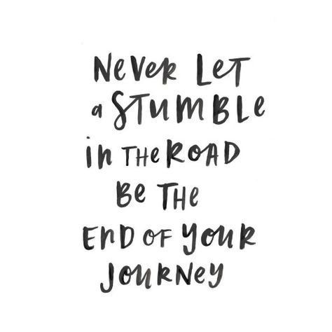 never let a stumble in the road be the end of your journey