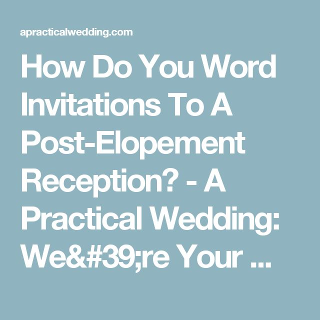 How Do You Word Invitations To A Post-Elopement Reception? - A Practical Wedding: We're Your Wedding Planner. Wedding Ideas for Brides, Bridesmaids, Grooms, and More A Practical Wedding: We're Your Wedding Planner. Wedding Ideas for Brides, Bridesmaids, Grooms, and More