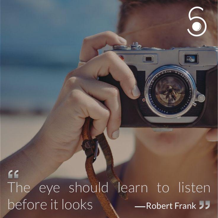 ❝The eye should learn to listen before it looks❞ -Robert Frank