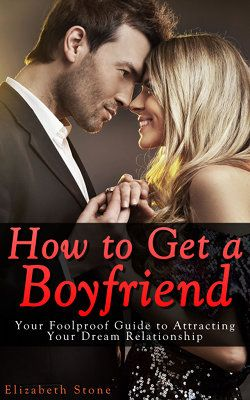 How to Get a Boyfriend: Your Foolproof Guide to Attracting Your Dream Relationship - Why Men Leave