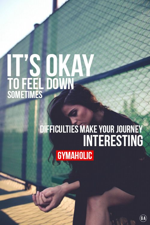 It's OKAY to feel down sometimes.