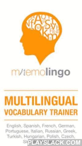 "MnemoLingo - The Word Trainer  Android App - playslack.com ,  ""I've learned 3000 words with MnemoLingo!"" - The developer's mom Seriously, you just download it and you're done. No tests. No headaches. Just a free download, and you're proficient in any of the 14 (English, Spanish, French, German, Portuguese, Italian, Russian, Greek, Turkish, Hungarian, Polish, Czech, Slovak, Romanian) languages we currently support. You don't believe it? Well, you shouldn't. MnemoLingo is not Gandalf (or…"