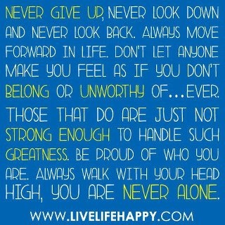Never give up. Never look down and never look back. always move forward in life don't let anyone make you feel as if you don't belong or unworthy of... Ever. Those that do are just not strong enough to handle such greatness. Be proud of who you are. Always walk with your head high, you are never alone.