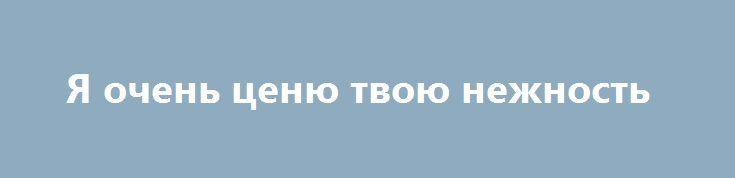 Я очень ценю твою нежность http://holidayes.ru/pozdravlenia/s-dnem-svyatogo-valentina/224-ya-ochen-cenyu-tvoyu-nezhnost.html  Любимая! Я очень ценю твою нежность и доброту, и спешу повторить слова, которые ты уже изучила - люблю тебя!