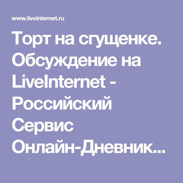 Торт на сгущенке. Обсуждение на LiveInternet - Российский Сервис Онлайн-Дневников