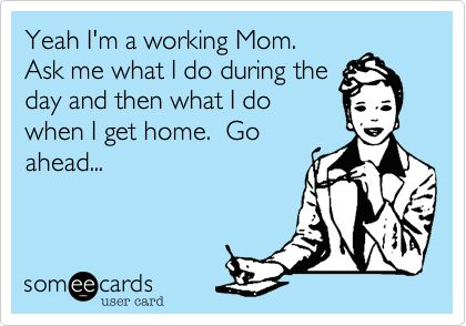 Yeah I'm a working Mom. Ask me what I do during the day and then what I do when I get home. Go ahead...
