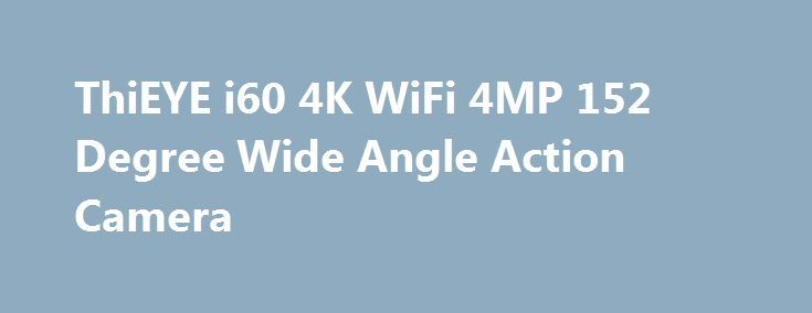 ThiEYE i60 4K WiFi 4MP 152 Degree Wide Angle Action Camera ThiEYE i60 4K WiFi 4MP 152 Degree Wide Angle Action Camera Promo codes for Gearbest: http://lyvi.ru/buy_goods/thieye-i60-4k-wifi-4mp-152-degree-wide-angle-action-camera/ {{AutoHashTags}}