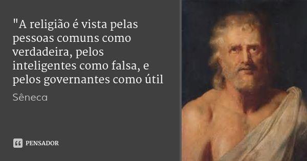 """""""A religião é vista pelas pessoas comuns como verdadeira, pelos inteligentes como falsa, e pelos governantes como útil... Frase de Sêneca."""