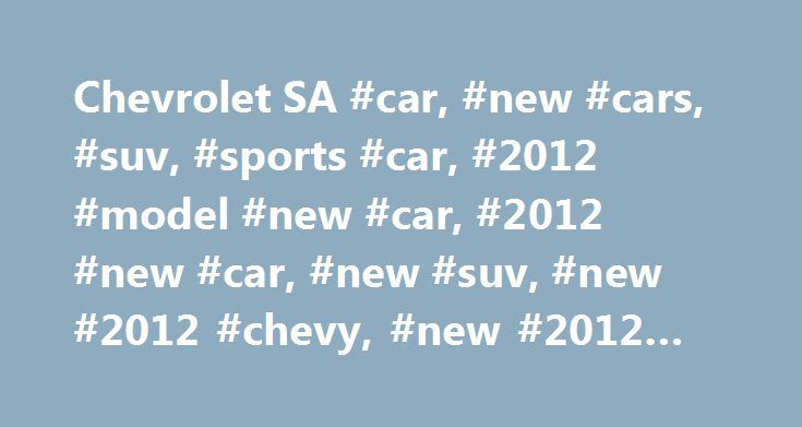 Chevrolet SA #car, #new #cars, #suv, #sports #car, #2012 #model #new #car, #2012 #new #car, #new #suv, #new #2012 #chevy, #new #2012 #chevrolet http://colorado.nef2.com/chevrolet-sa-car-new-cars-suv-sports-car-2012-model-new-car-2012-new-car-new-suv-new-2012-chevy-new-2012-chevrolet/  # *Fuel economy values are determined through CO2 measurement in accordance with the latest ECE R101/SANS 20101 standards, as prescribed by South African government, conducted in a controlled environment and…