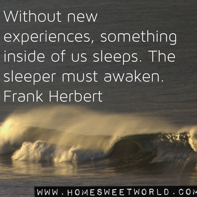 """Without new experiences, something inside of us sleeps. The sleeper must awaken."" - Frank Herbert"