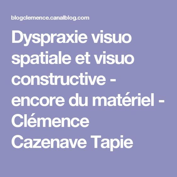 Dyspraxie visuo spatiale et visuo constructive - encore du matériel - Clémence Cazenave Tapie
