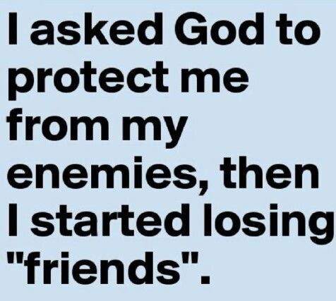 """I asked God to protect me from my enemies,then I started loosing """"friends"""""""