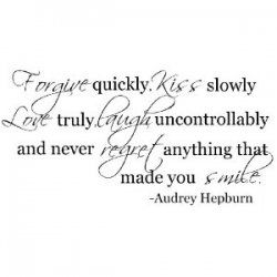 Audrey Hepburn Quotes... Forgive quickly. Kiss slowly. Love truly, laugh uncontrollably and