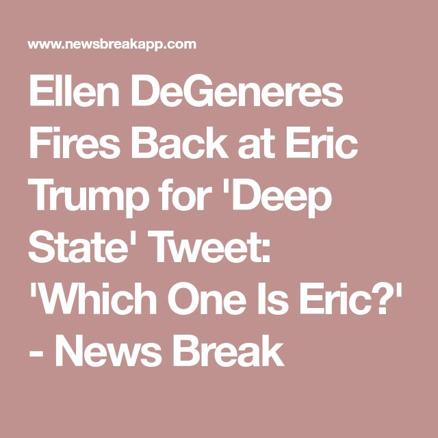 Ellen DeGeneres Fires Back at Eric Trump for 'Deep State' Tweet: 'Which One Is Eric?' - News Break
