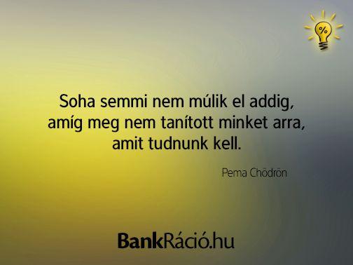 Soha semmi nem múlik el addig, amíg meg nem tanított minket arra, amit tudnunk kell. - Pema Chödrön, www.bankracio.hu idézet