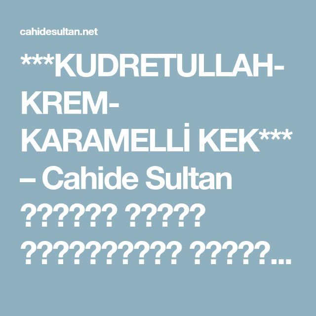 ***KUDRETULLAH-KREM- KARAMELLİ KEK*** – Cahide Sultan بِسْمِ اللهِ الرَّحْمنِ الرَّحِيمِ