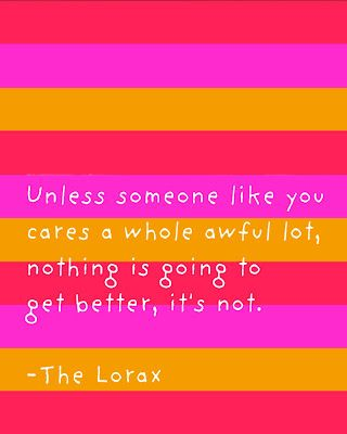 """Unless someone like you cares a whole awful lot, nothing is going to get better, it's not."" - Dr. Seuss, The Lorax"