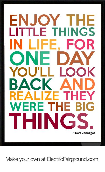 Enjoy the little things in life, for one day you'll look back and realize they were the big things. -Kurt Vonnegut