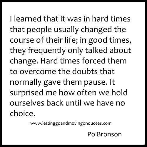 I learned that it was in hard times that people usually changed the course of their life - Quotes About Moving On