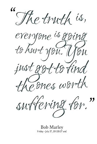 Quotes from Glynne Roberts: The truth is, everyone is going to hurt you. You just got to find the ones worth suffering for. - Inspirably.com