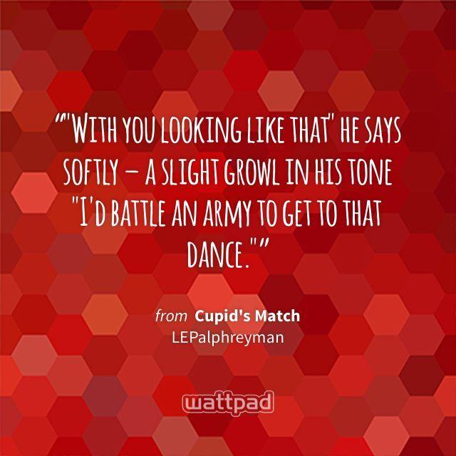 """""With you looking like that"" he says softly – a slight growl in his tone ""I'd battle an army to get to that dance."""" - from Cupid's Match (on Wattpad) https://www.wattpad.com/181466353?utm_source=ios&utm_medium=pinterest&utm_content=share_quote&wp_page=quote&wp_uname=Heypeople101&wp_originator=HhU7LXJltD%2B2KEH0hXqgOCuHnwuB0%2FK1ztD%2FwoN6eUwmvzQ%2F1s3SYZGkKRixr7lvCRD%2BP9%2BmgCH0Dektm3IBgl9W1ibPVQnkNpIO%2FA6EKHoq0dMWX1cdWzSX4M6LFNaN #quote #wattpad"