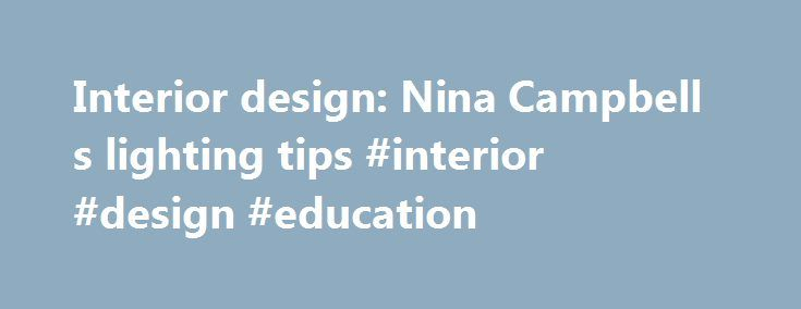 Interior design: Nina Campbell s lighting tips #interior #design #education http://interior.remmont.com/interior-design-nina-campbell-s-lighting-tips-interior-design-education-2/  #interior design lighting # Interior design: Nina Campbell's lighting tips All rooms need a variety of lighting: ambient or background lighting, task lighting for close-up work or accent lighting to highlight special features. You can always update a room and improve the atmosphere with good lighting; equally…