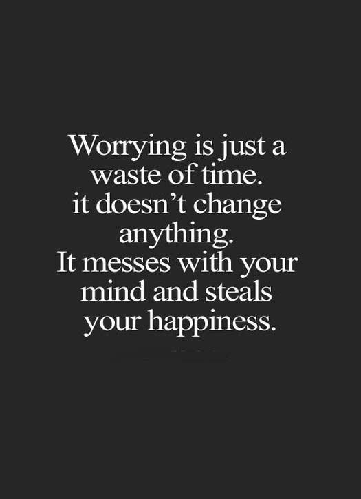 Worrying is just a waste of time., it doesn't change anything. It messes with your mind and steals your happiness.