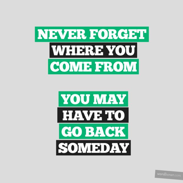 Never forget wherw you come from, you may have to go back someday.