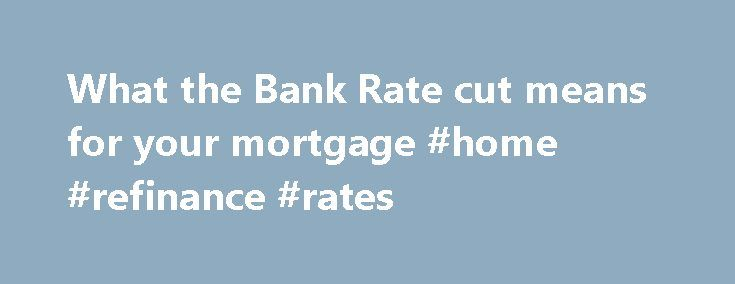 What the Bank Rate cut means for your mortgage #home #refinance #rates http://mortgage.remmont.com/what-the-bank-rate-cut-means-for-your-mortgage-home-refinance-rates/  #bank rate mortgage # What the Bank Rate cut means for your mortgage 10 August 2016 • 12:16pm H undreds of thousands of homeowners have just had their monthly mortgage repayments reduced. The Bank of England cut official interest rates from 0.5pc to 0.25pc today, meaning that borrowers with tracker mortgages will see a cut in…