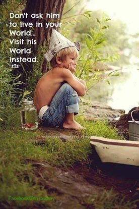 """""""Don't ask him to live in your world... Visit his world instead"""""""