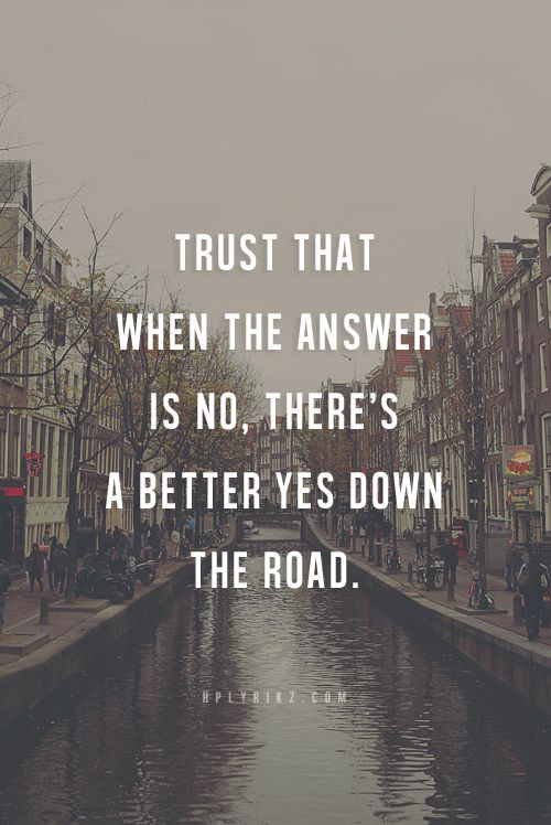 Trust that when the answer is no, there's a better yes down the road.