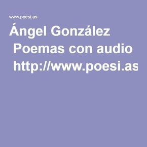 Ángel González  Poemas con audio  http://www.poesi.as/Angel_Gonzalez.htm
