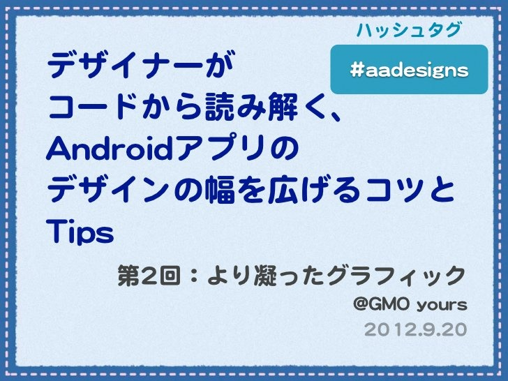 【第2回】デザイナーがコードから読み解く、Androidアプリのデザインの幅を広げるコツとTips by Chihiro Akiba, via Slideshare