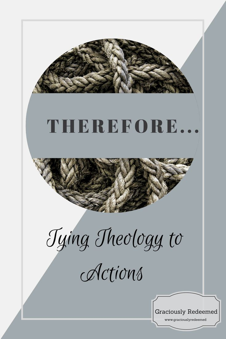 Therefore: Tying Theology to Actions. -Graciously Redeemed.