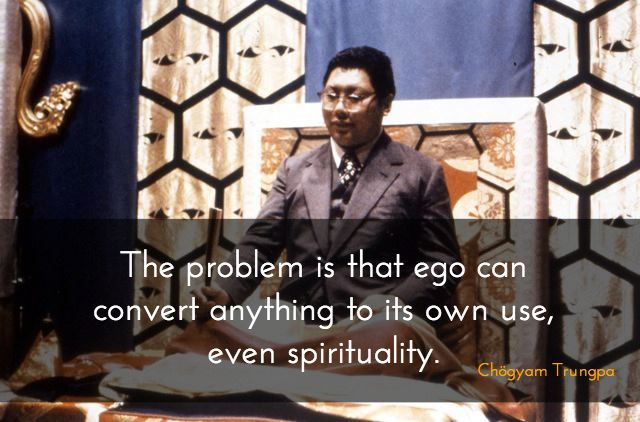 """Tricky ego ~ Chögyam Trungpa http://justdharma.com/s/69zoa  The problem is that ego can convert anything to its own use, even spirituality.  – Chögyam Trungpa  from the book """"Cutting Through Spiritual Materialism"""" ISBN: 978-1590306390  -  http://www.amazon.com/gp/product/1590306392/ref=as_li_tf_tl?ie=UTF8&camp=1789&creative=9325&creativeASIN=1590306392&linkCode=as2&tag=jusdhaquo-20"""