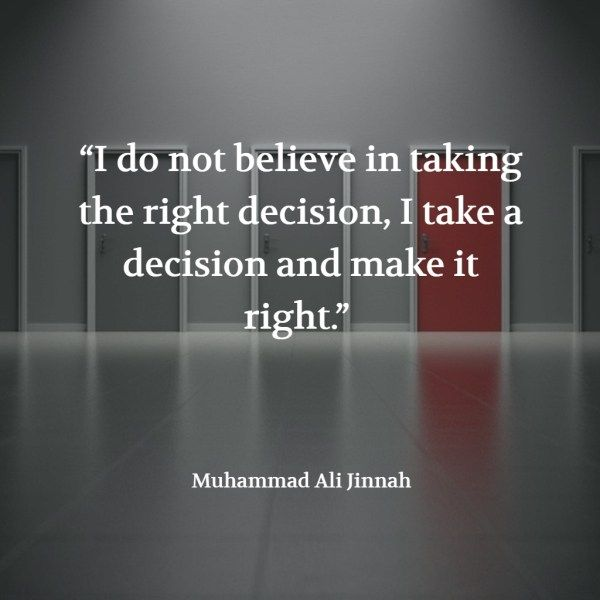 """""""I do not believe in taking the right decision, I take a decision and make it right."""" – Muhammad Ali Jinnah"""