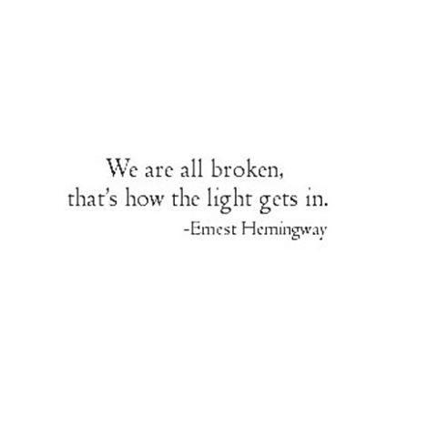 We are all broken, that's how the light gets in... Ernest Hemingway