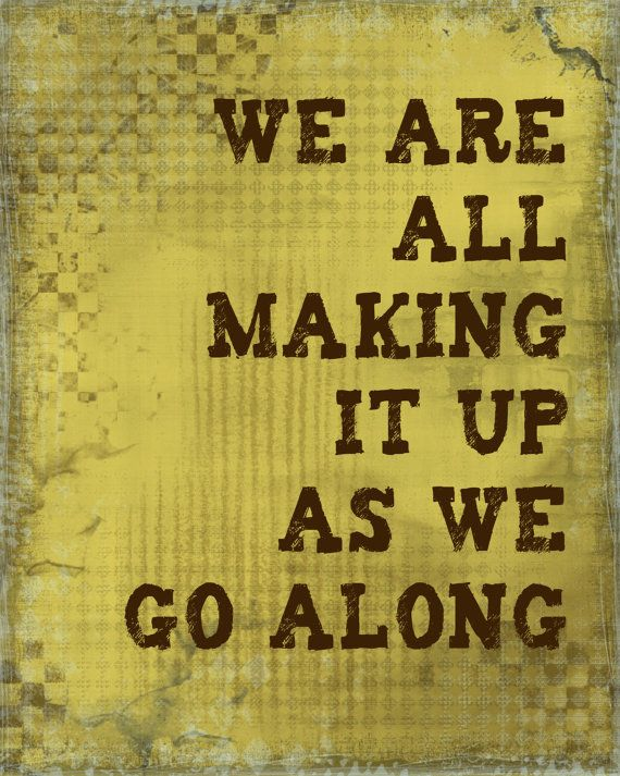 we are all making up as we go along: Thoughts, Life, Inspiration, Quotes, Truth, Wisdom, So True