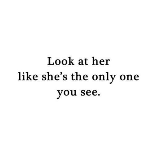 Look at her like shes the only one you see   You do and you are, and it is the same with me.