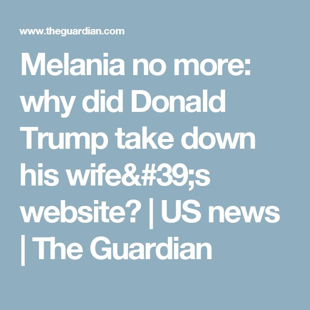 Melania no more: why did Donald Trump take down his wife's website? | US news | The Guardian