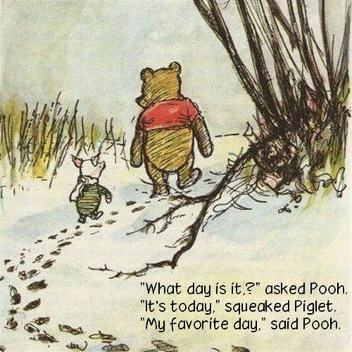 "Wisdom from the Zen Pooh-    ""What day is it?"" asked Pooh.  ""It's today,"" squeaked Piglet. ""My favorite day,"" said Pooh. ~ A.A. Milne  <3  Great reminder to live in the present and have peace, contentment and gratitude for each day."
