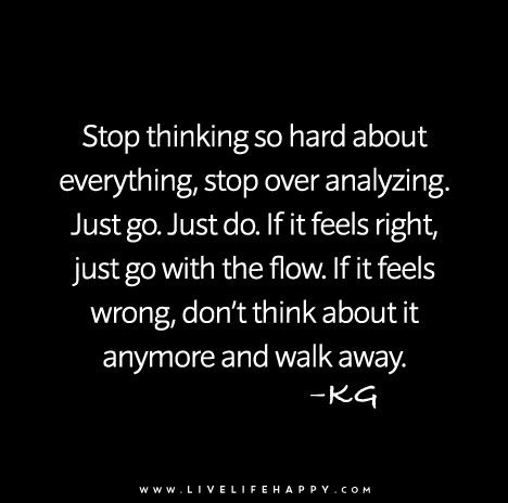 Stop thinking so hard about everything, stop over analyzing. Just go. Just do. If it feels right, just go with the flow.