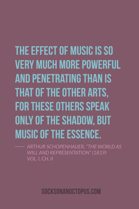 "Quote Of The Day: July 24, 2014 - The effect of music is so very much more powerful and penetrating than is that of the other arts, for these others speak only of the shadow, but music of the essence. — Arthur Schopenhauer, ""The World as Will and Representation"" (1819) Vol. I, Ch. II"