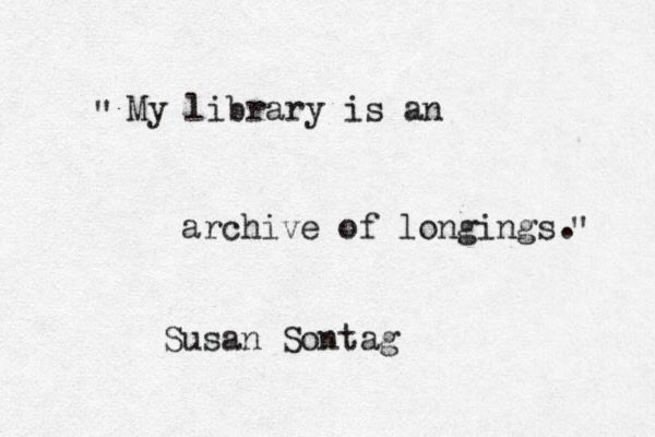 """My library is an archive of longings."" -Susan Sontag (!!!!!!!!)"