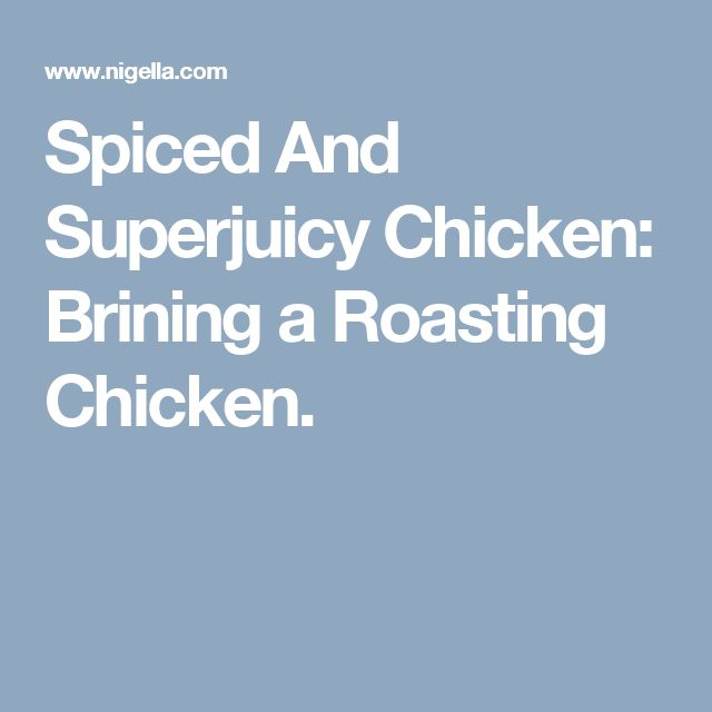 Spiced And Superjuicy Chicken: Brining a Roasting Chicken.