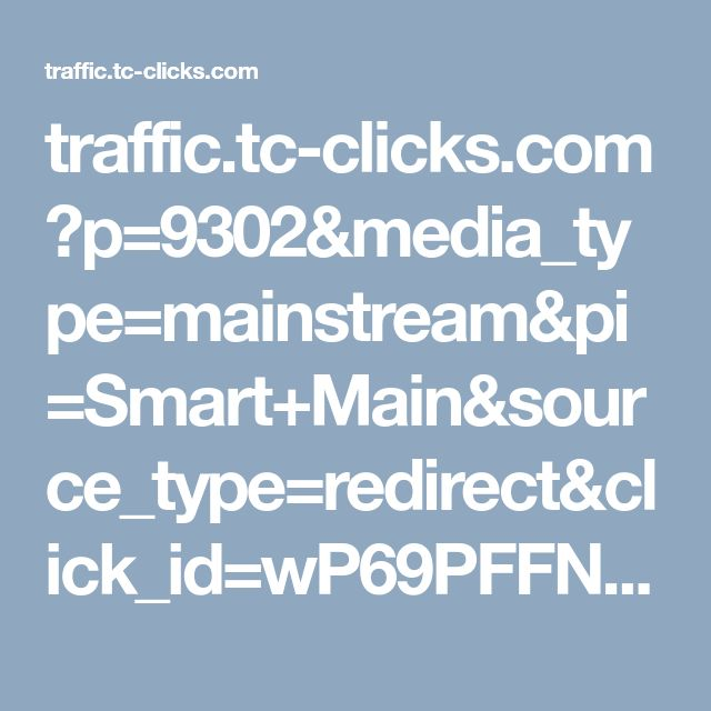 traffic.tc-clicks.com ?p=9302&media_type=mainstream&pi=Smart+Main&source_type=redirect&click_id=wP69PFFNGUMD070B1JPBI71E