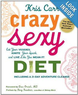 Crazy Sexy Diet: Eat Your Veggies, Ignite Your Spark, and Live Like You Mean It!: Kris Carr, Rory Freedman, Dean Ornish M.D.: 9780762777938: Amazon.com: Books